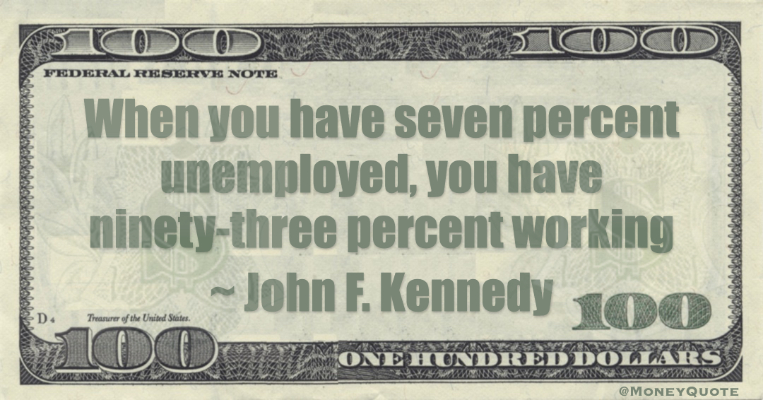 When you have seven percent unemployed, you have ninety-three percent working Quote
