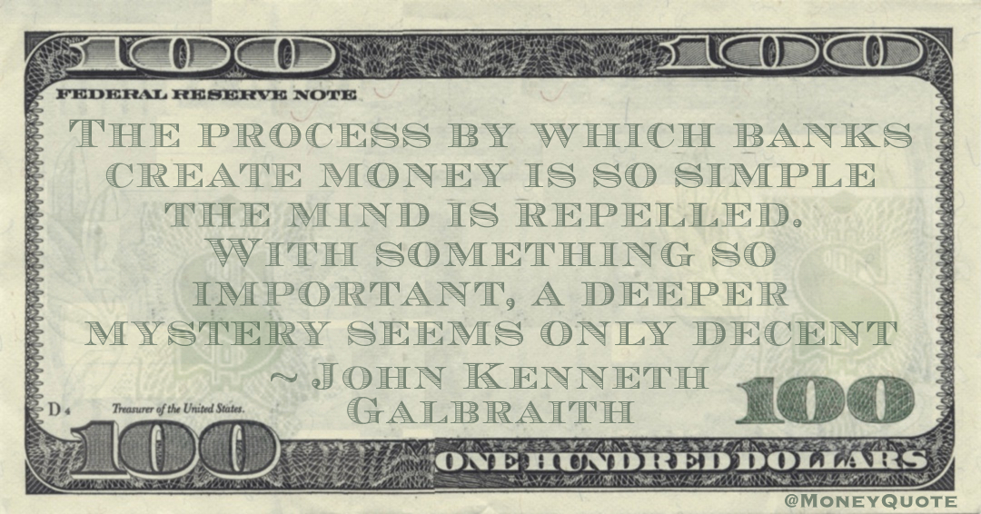 The process by which banks create money is so simple the mind is repelled. With something so important, a deeper mystery seems only decent Quote