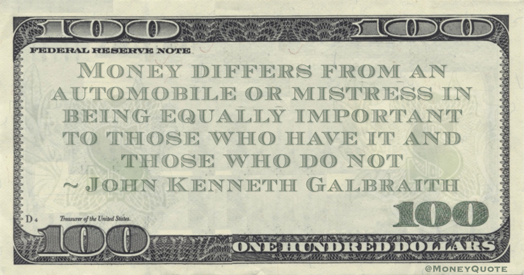 Money differs from an automobile or mistress in being equally important to those who have it and those who do not Quote
