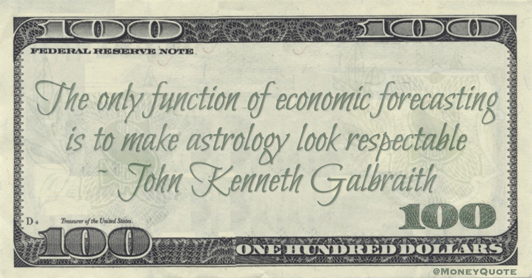The only function of economic forecasting is to make astrology look respectable Quote