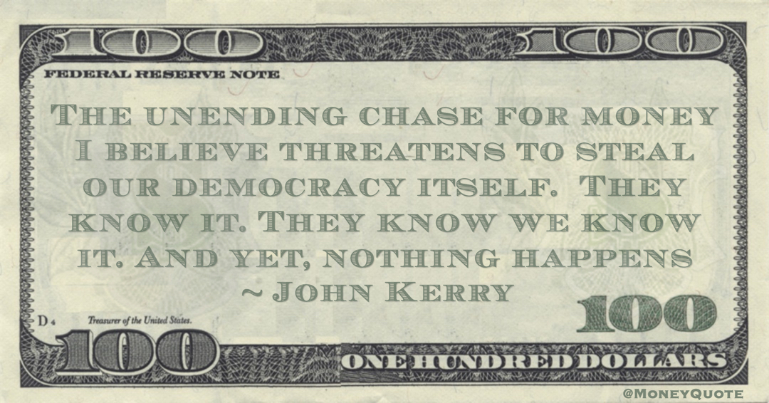 John Kerry The unending chase for money I believe threatens to steal our democracy itself.  They know it. They know we know it. And yet, nothing happens quote