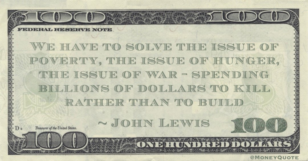 We have to solve the issue of poverty, the issue of hunger, the issue of war - spending billions of dollars to kill rather than to build Quote