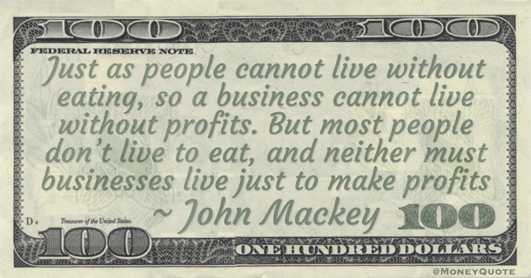 Just as people cannot live without eating, so a business cannot live without profits. But most people don't live to eat, and neither must businesses live just to make profits Quote