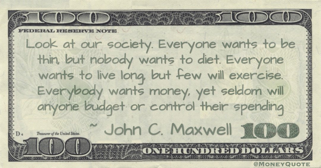 Everybody wants money, yet seldom will anyone budget or control their spending Quote