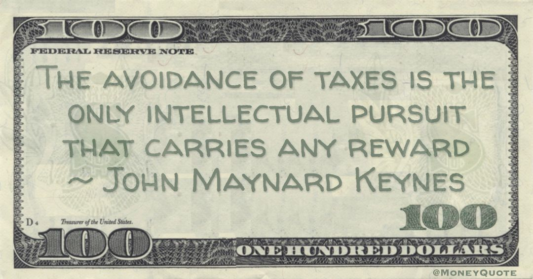The avoidance of taxes is the only intellectual pursuit that carries any reward Quote