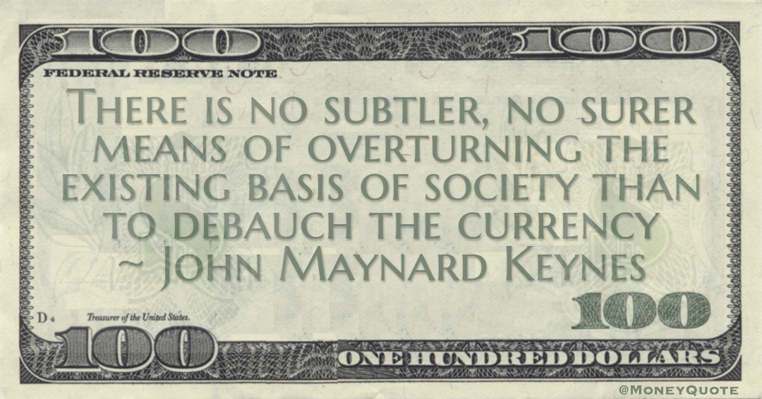 There is no subtler, no surer means of overturning the existing basis of society than to debauch the currency Quote