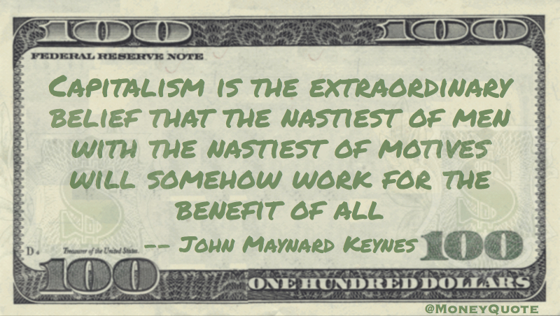 Capitalism is belief that the nastiest men with nastiest motives will work for the benefit of all Quote