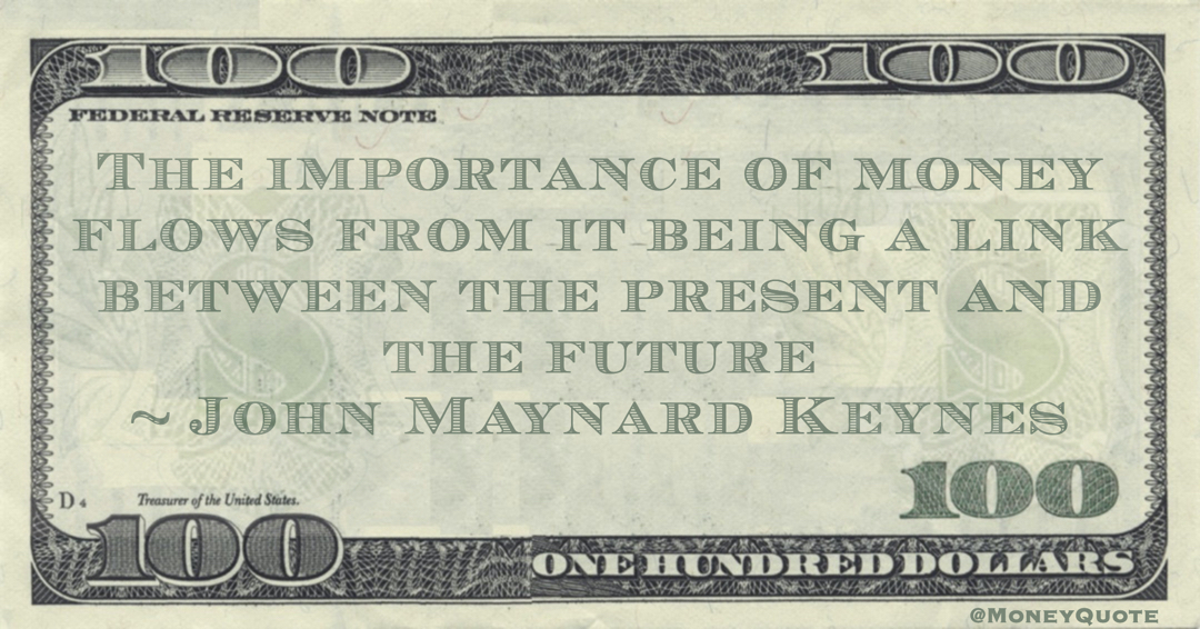 The importance of money flows from it being a link between the present and the future Quote