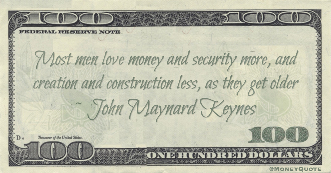 Most men love money and security more, and creation and construction less, as they get older Quote