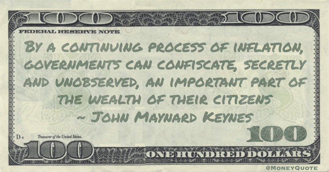 By a continuing process of inflation, governments can confiscate, secretly and unobserved, an important part of the wealth of their citizens Quote