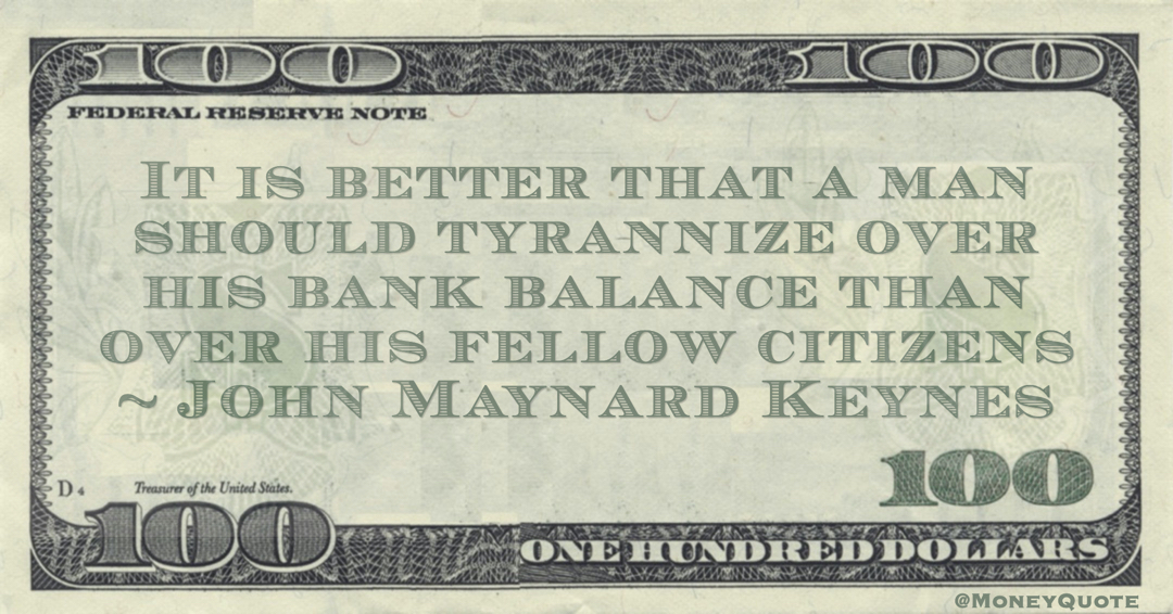 It is better that a man should tyrannize over his bank balance than over his fellow citizens Quote