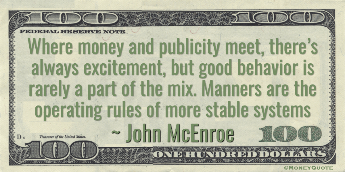 Where money and publicity meet, there's always excitement, but good behavior is rarely a part of the mix. Manners are the operating rules of more stable systems Quote