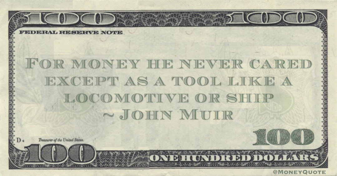 John Muir For money he never cared except as a tool like a locomotive or ship quote