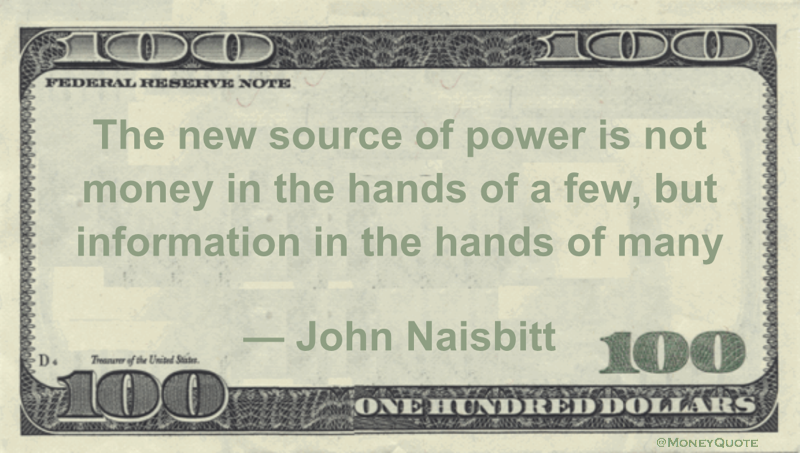 John Naisbitt The new source of power is not money in the hands of a few, but information in the hands of many quote