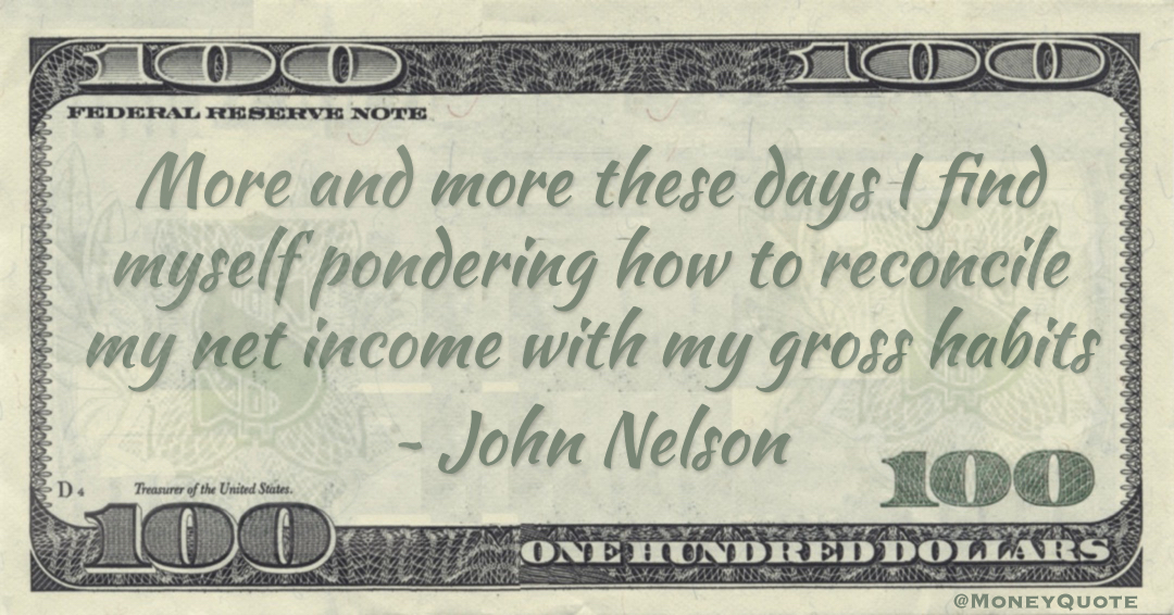 More and more these days I find myself pondering how to reconcile my net income with my gross habits Quote