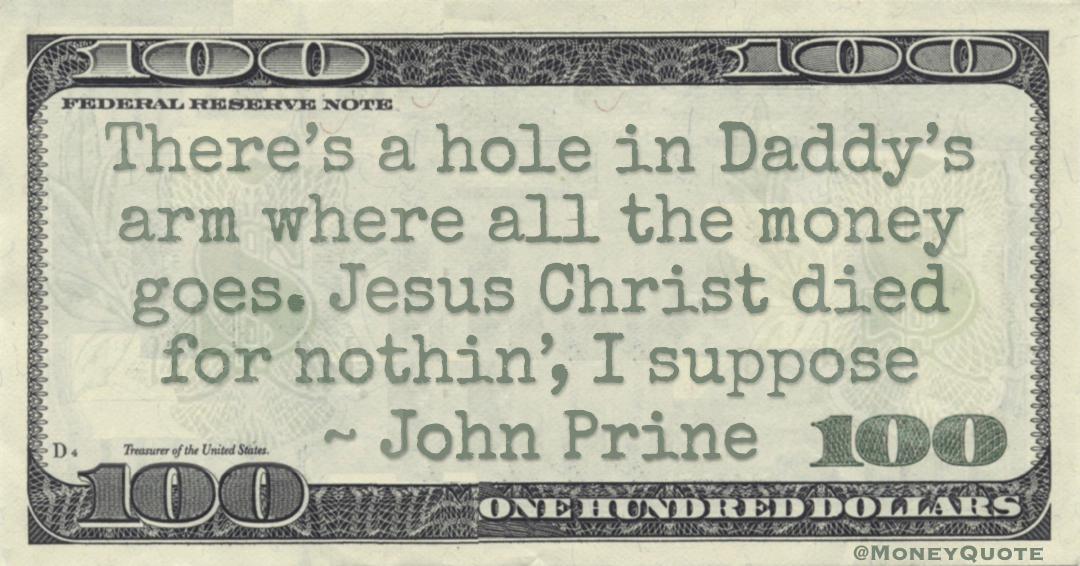 There's a hole in Daddy's arm where all the money goes. Jesus Christ died for nothin', I suppose Quote
