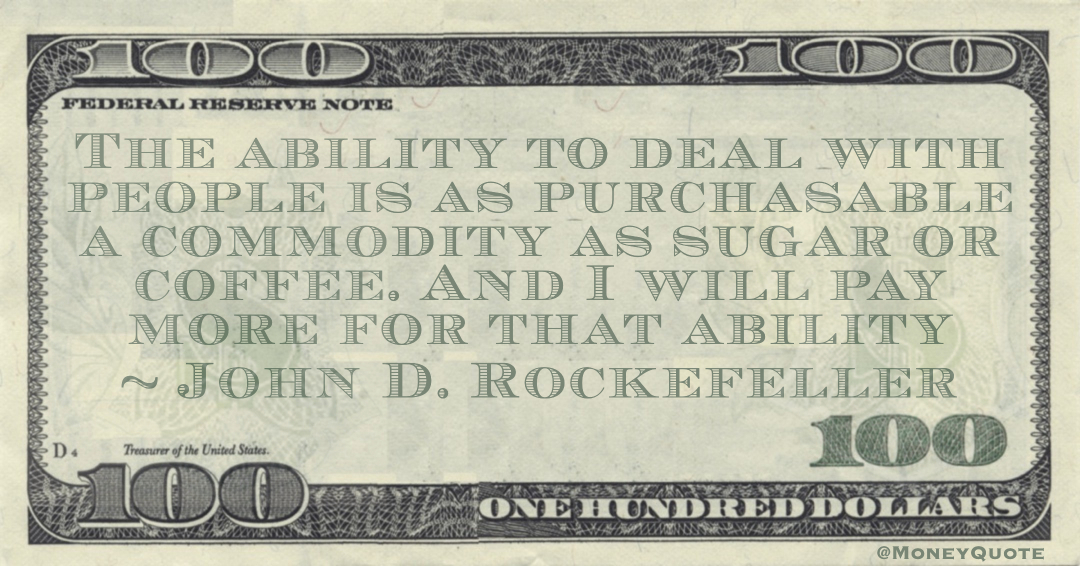 The ability to deal with people is as purchasable a commodity as sugar or coffee. And I will pay more for that ability Quote