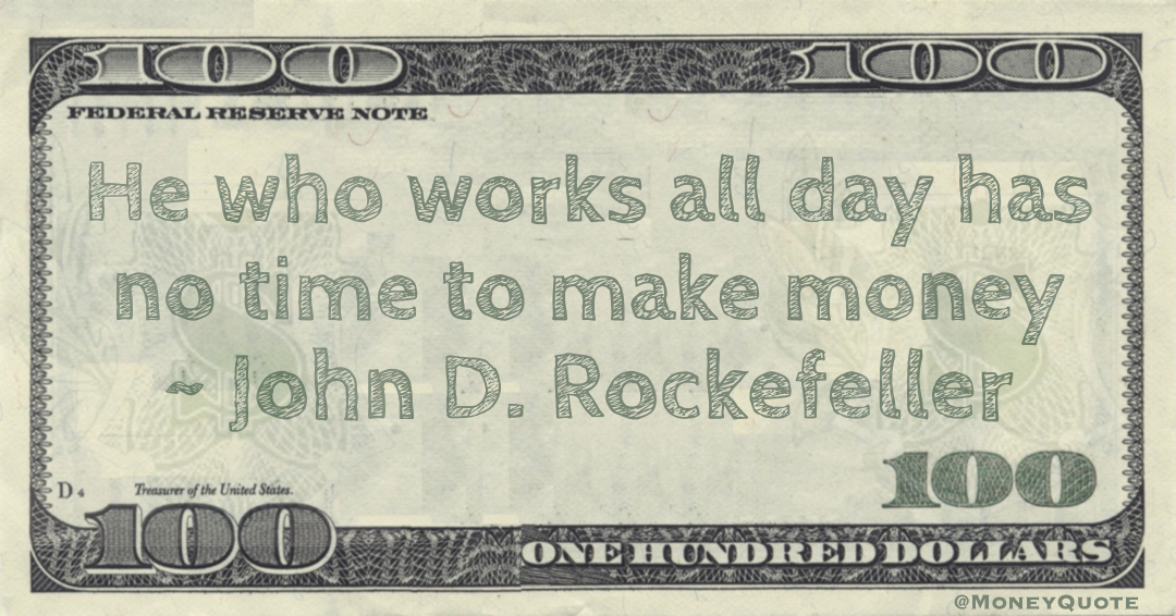 He who works all day has no time to make money Quote