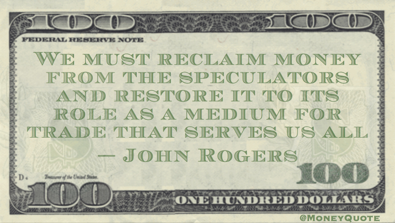 Reclaim money from the speculators and restore to role as a medium for trade Quote