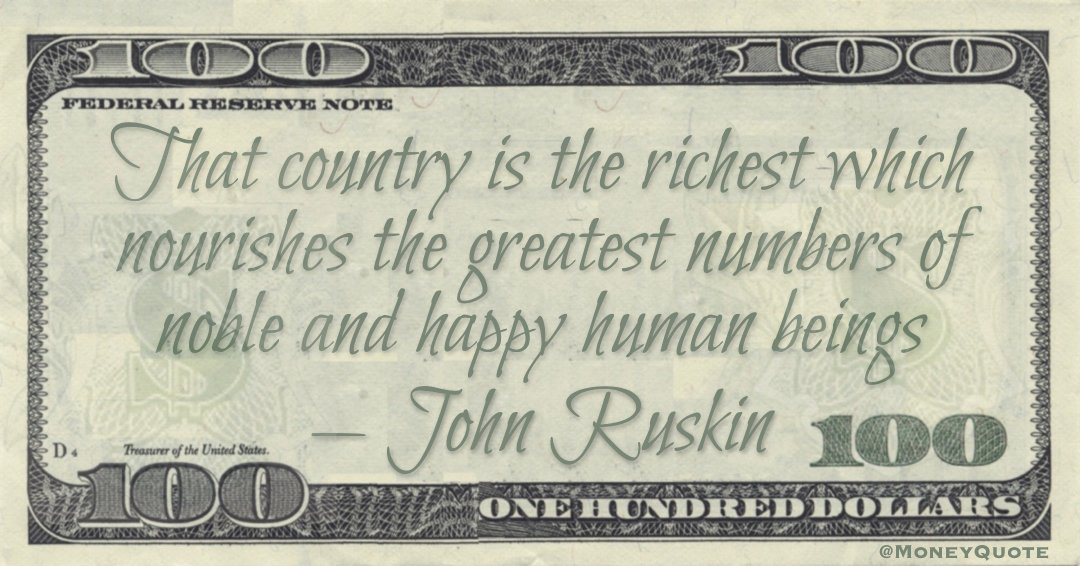 That country is the richest which nourishes the greatest numbers of noble and happy human beings Quote