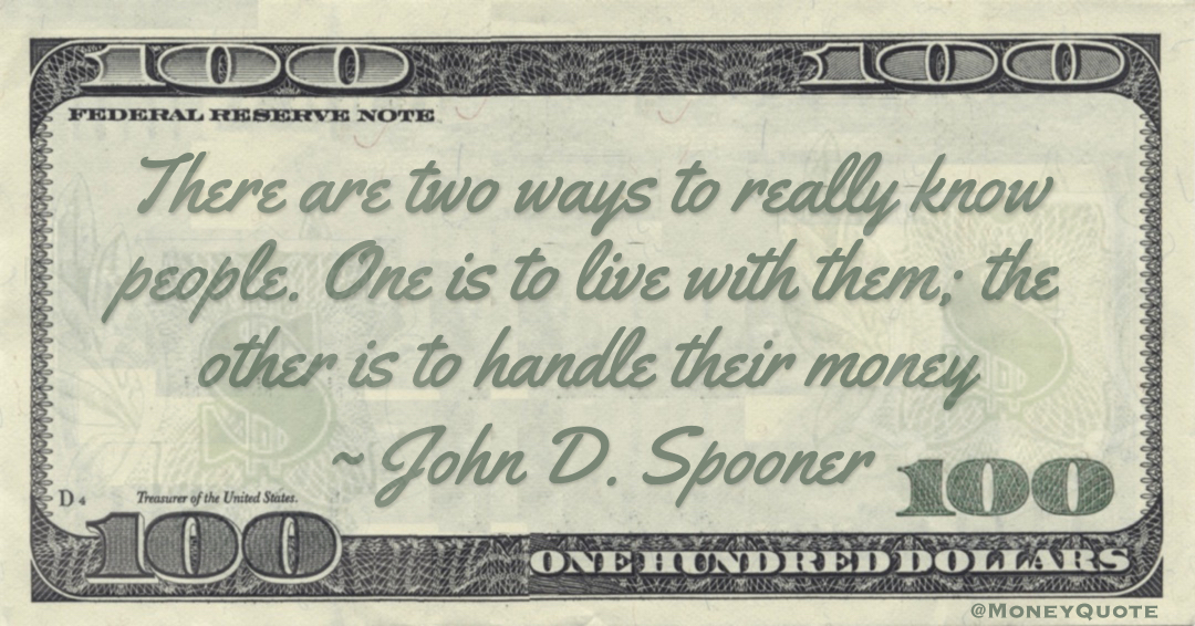 There are two ways to really know people. One is to live with them; the other is to handle their money Quote