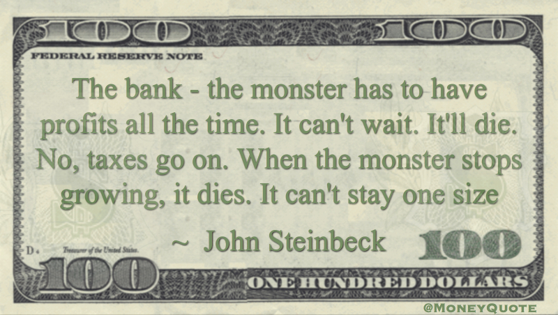 The bank - the monster has to have profits all the time. It can't wait. It'll die. No, taxes go on. When the monster stops growing, it dies Quote