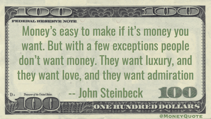 Money's easy to make if it's money you want. But with a few exceptions people don't want money. They want luxury, and they want love, and they want admiration Quote