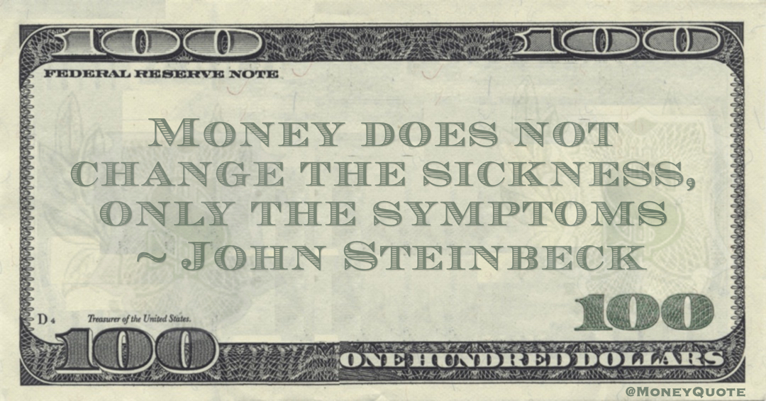 John Steinbeck Money does not change the sickness, only the symptoms quote