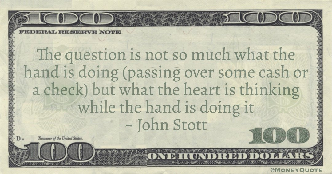 The question is not so much what the hand is doing (passing over some cash or a check) but what the heart is thinking while the hand is doing it Quote