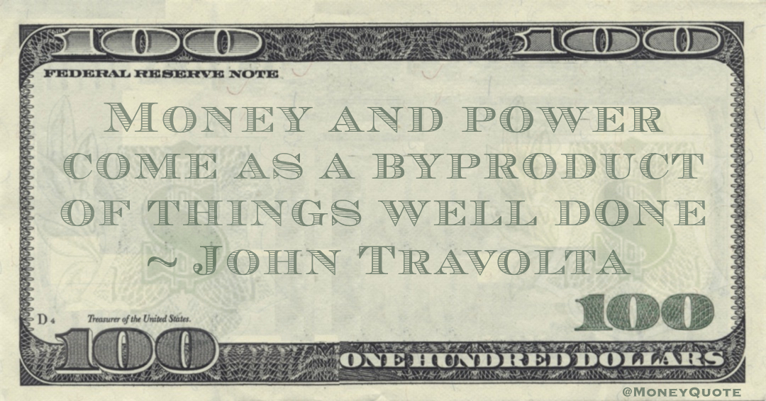 Money and power come as a byproduct of things well done Quote