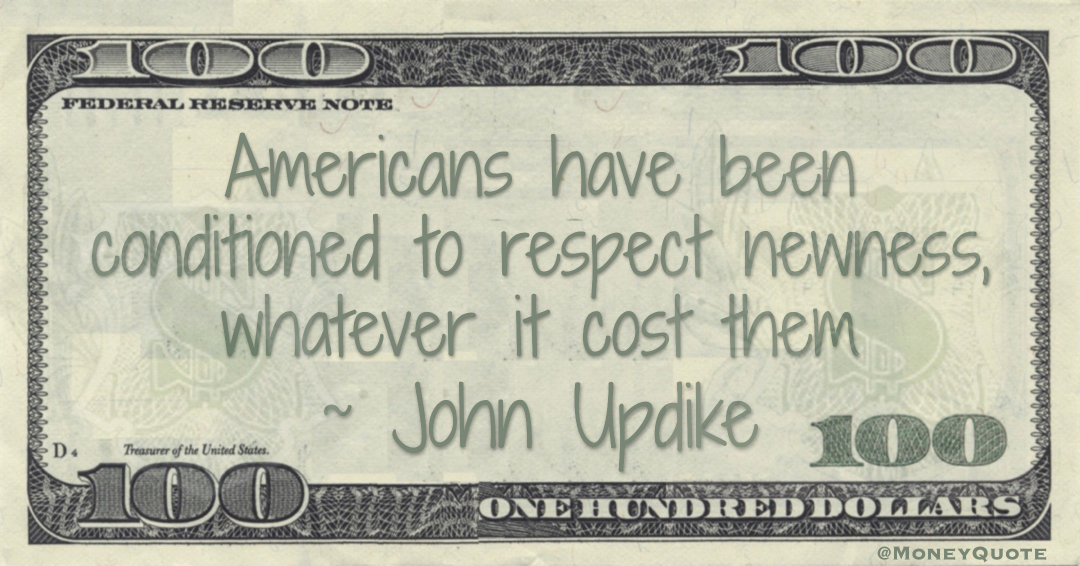 Americans have been conditioned to respect newness, whatever it cost them Quote