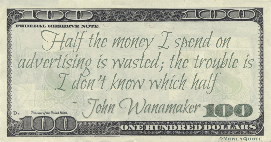 Half the money I spend on advertising is wasted; the trouble is I don't know which half Quote