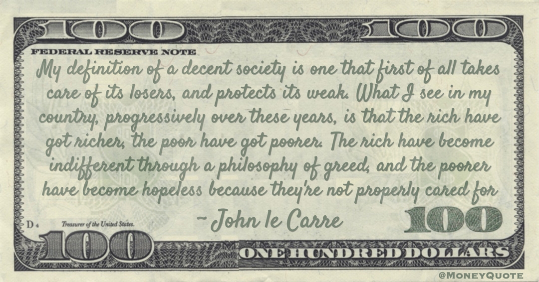 rich have got richer, the poor have got poorer. The rich have become indifferent through a philosophy of greed, and the poorer have become hopeless because they're not properly cared for Quote