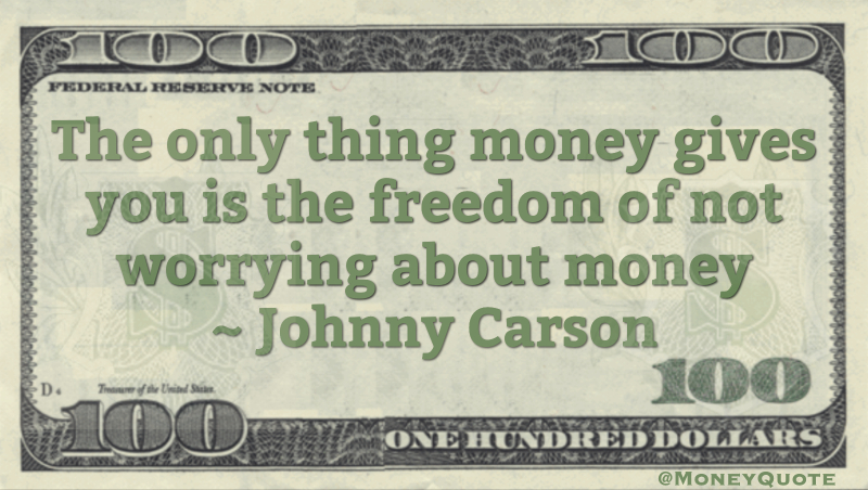 The only thing money gives you is the freedom of not worrying about money Quote