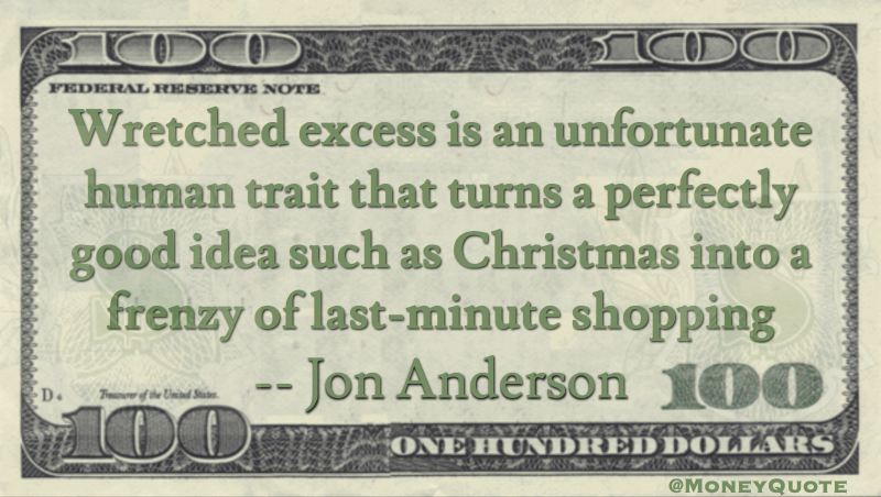 Wretched excess is an unfortunate human trait that turns Christmas into frenzy of last-minute shopping Quote
