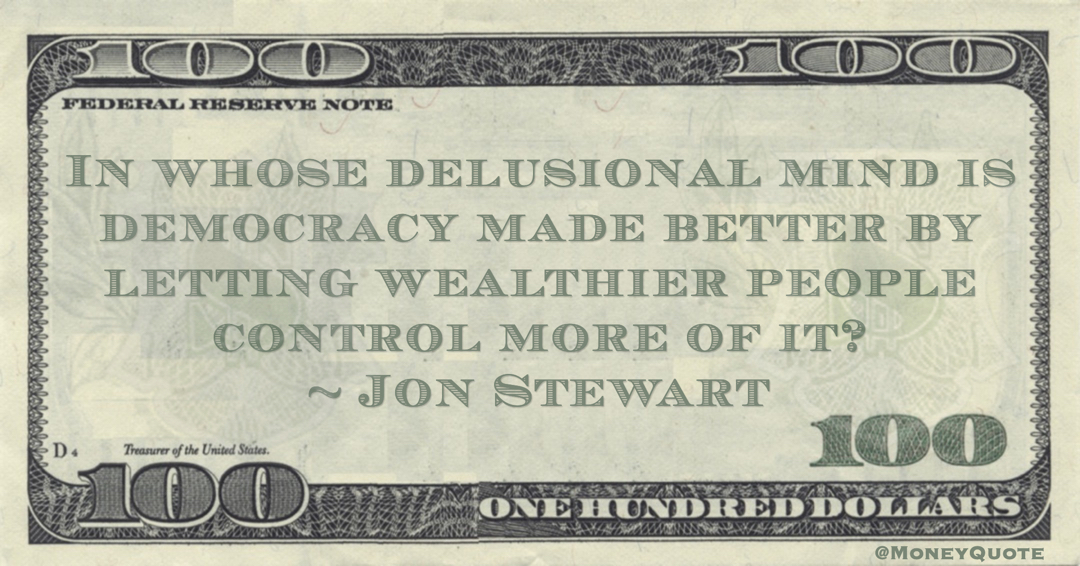 In whose delusional mind is democracy made better by letting wealthier people control more of it? Quote