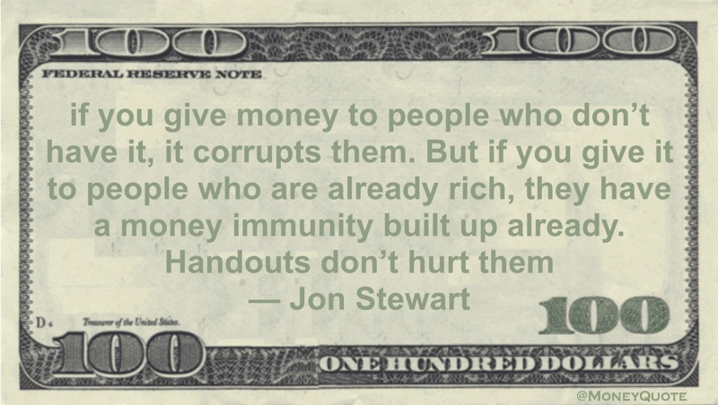 If you give money to people who don't have it, it corrupts them. But if you give it to people who are already rich, they have a money immunity built up already. Handouts don't hurt them Quote