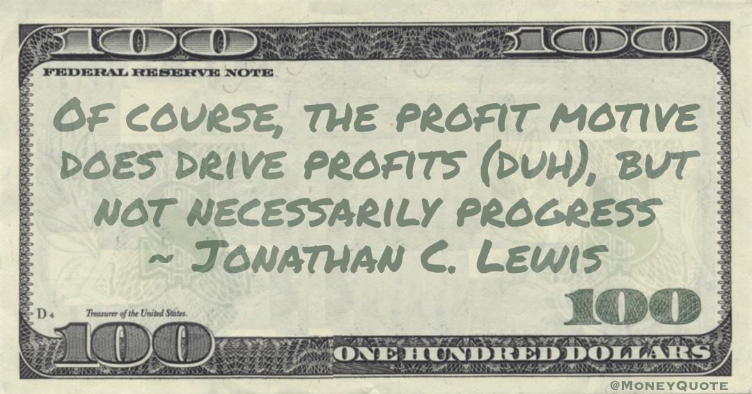 Of course, the profit motive does drive profits (duh), but not necessarily progress Quote