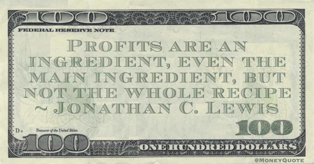 Profits are an ingredient, even the main ingredient, but not the whole recipe Quote