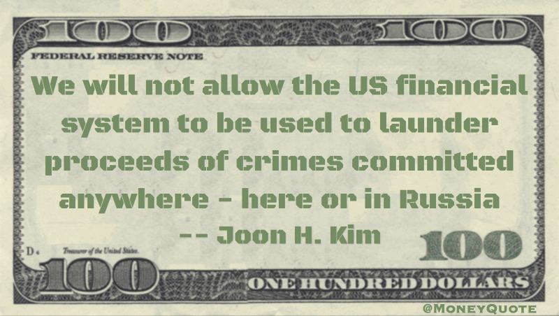 We will not allow the US financial system to be used to launder proceeds of crimes committed anywhere - here or in Russia Quote