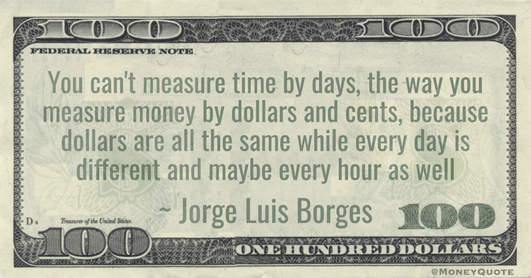 You can't measure time by days, the way you measure money by dollars and cents, because dollars are all the same while every day is different and maybe every hour as well Quote