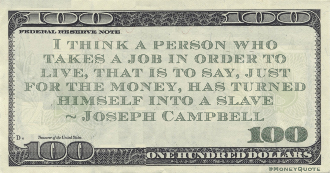 I think a person who takes a job in order to live, that is to say, just for the money, has turned himself into a slave Quote