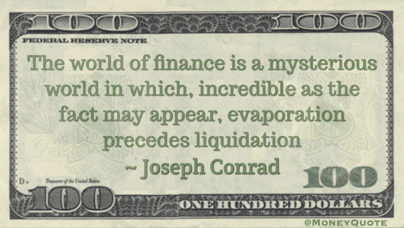 The world of finance is a mysterious world in which, incredible as the fact may appear, evaporation precedes liquidation Quote