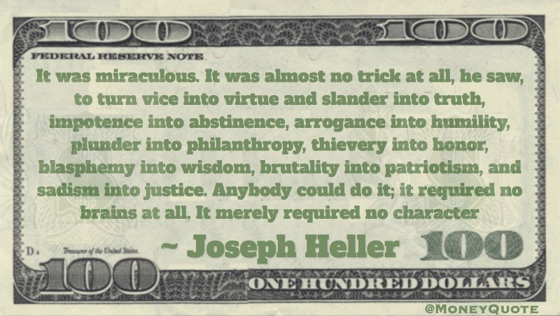It was almost no trick at all, he saw, to turn arrogance into humility, plunder into philanthropy, thievery into honor. Anybody could do it; it required no brains at all. It merely required no character Quote