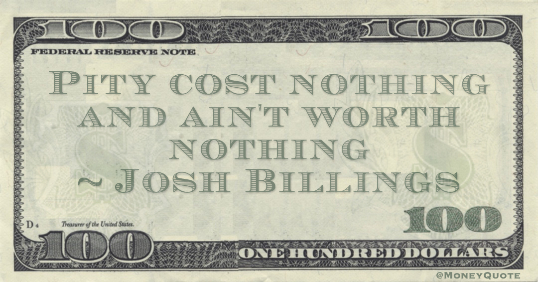 Pity cost nothing and ain't worth nothing Quote