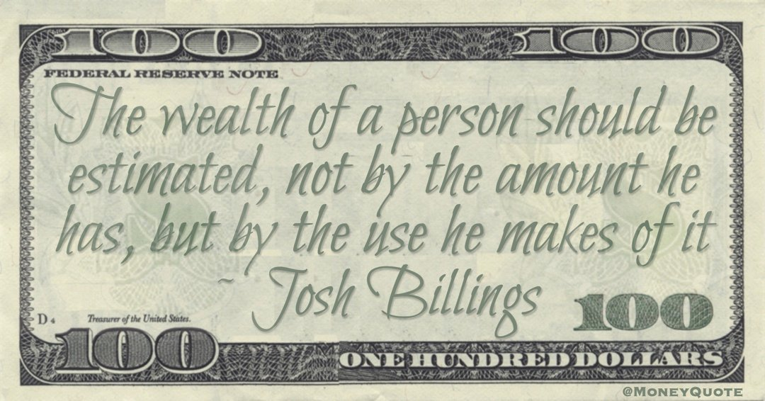 The wealth of a person should be estimated, not by the amount he has, but by the use he makes of it Quote