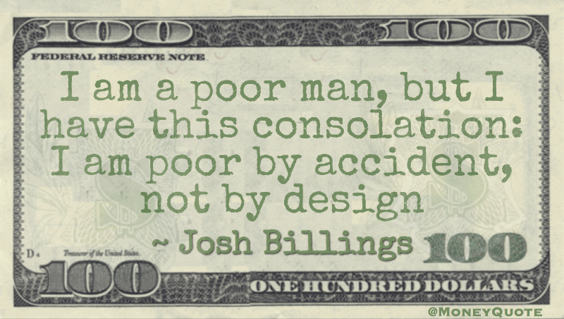 I am a poor man, but I have this consolation: I am poor by accident, not by design Quote
