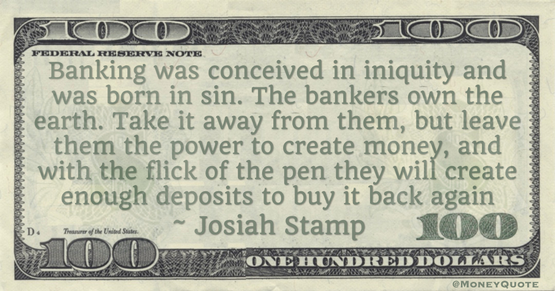 Banking was conceived in iniquity and was born in sin. The bankers own the earth. Take it away from them, but leave them the power to create money, and with the flick of the pen they will create enough deposits to buy it back again Quote