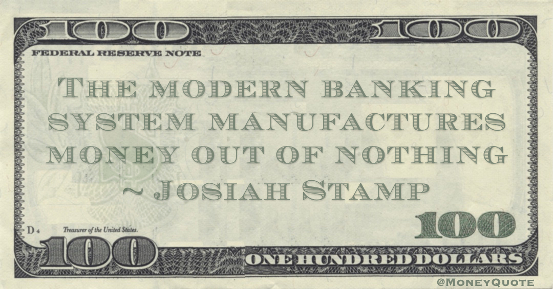 The modern banking system manufactures money out of nothing Quote