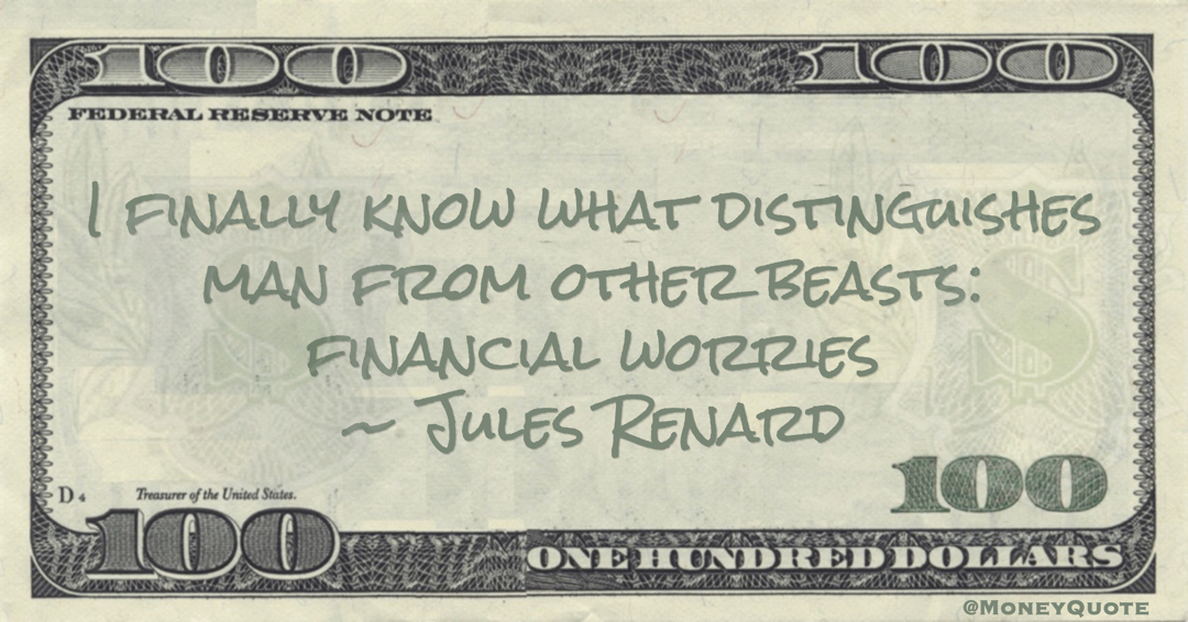 I finally know what distinguishes man from other beasts: financial worries Quote